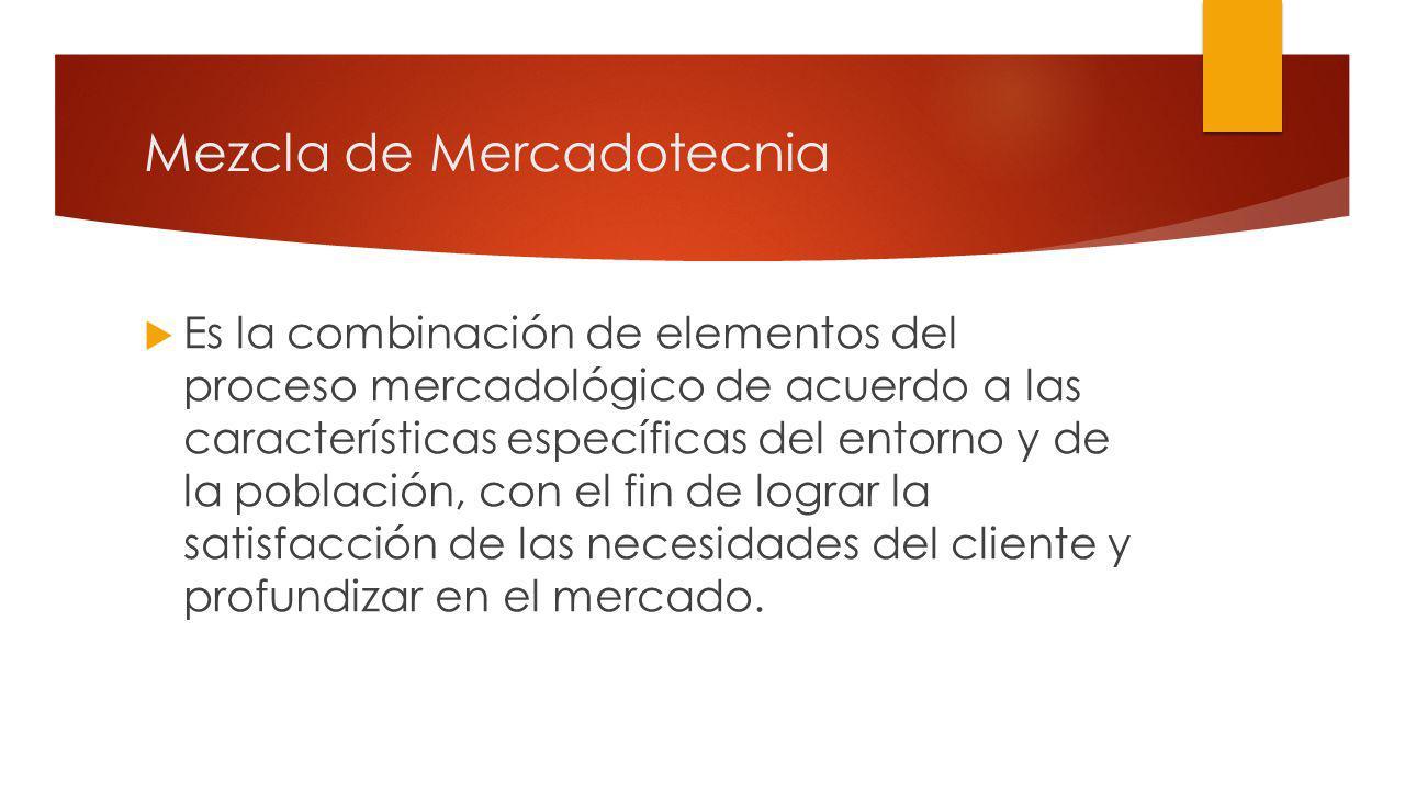 Mezcla de Mercadotecnia Es la combinación de elementos del proceso mercadológico de acuerdo a las características específicas del entorno y de la población, con el fin de lograr la satisfacción de las necesidades del cliente y profundizar en el mercado.