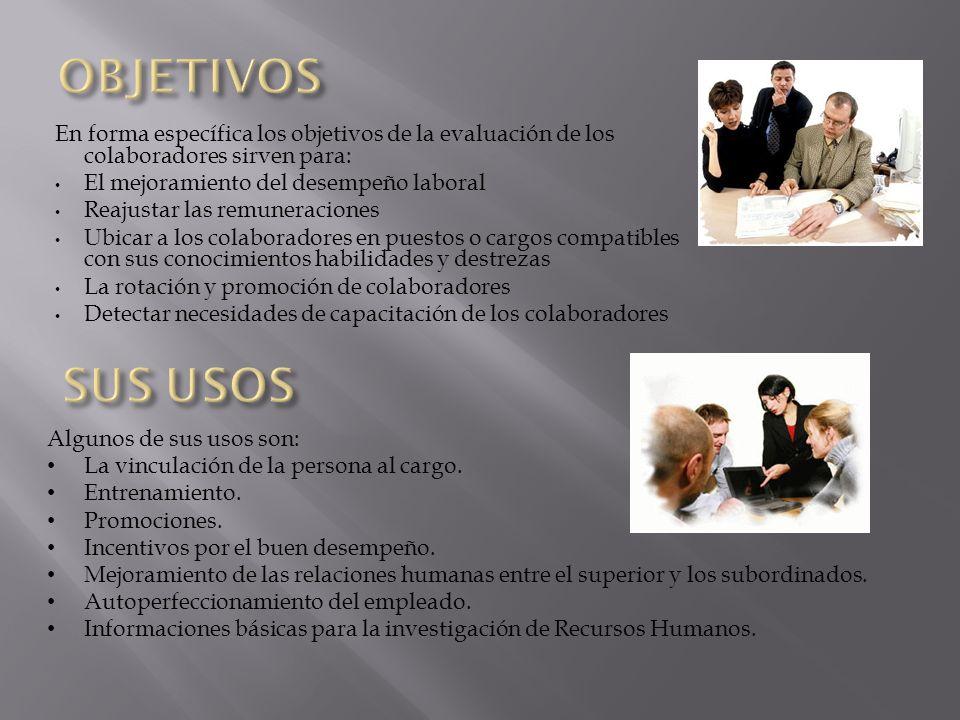 En forma específica los objetivos de la evaluación de los colaboradores sirven para: El mejoramiento del desempeño laboral Reajustar las remuneracione