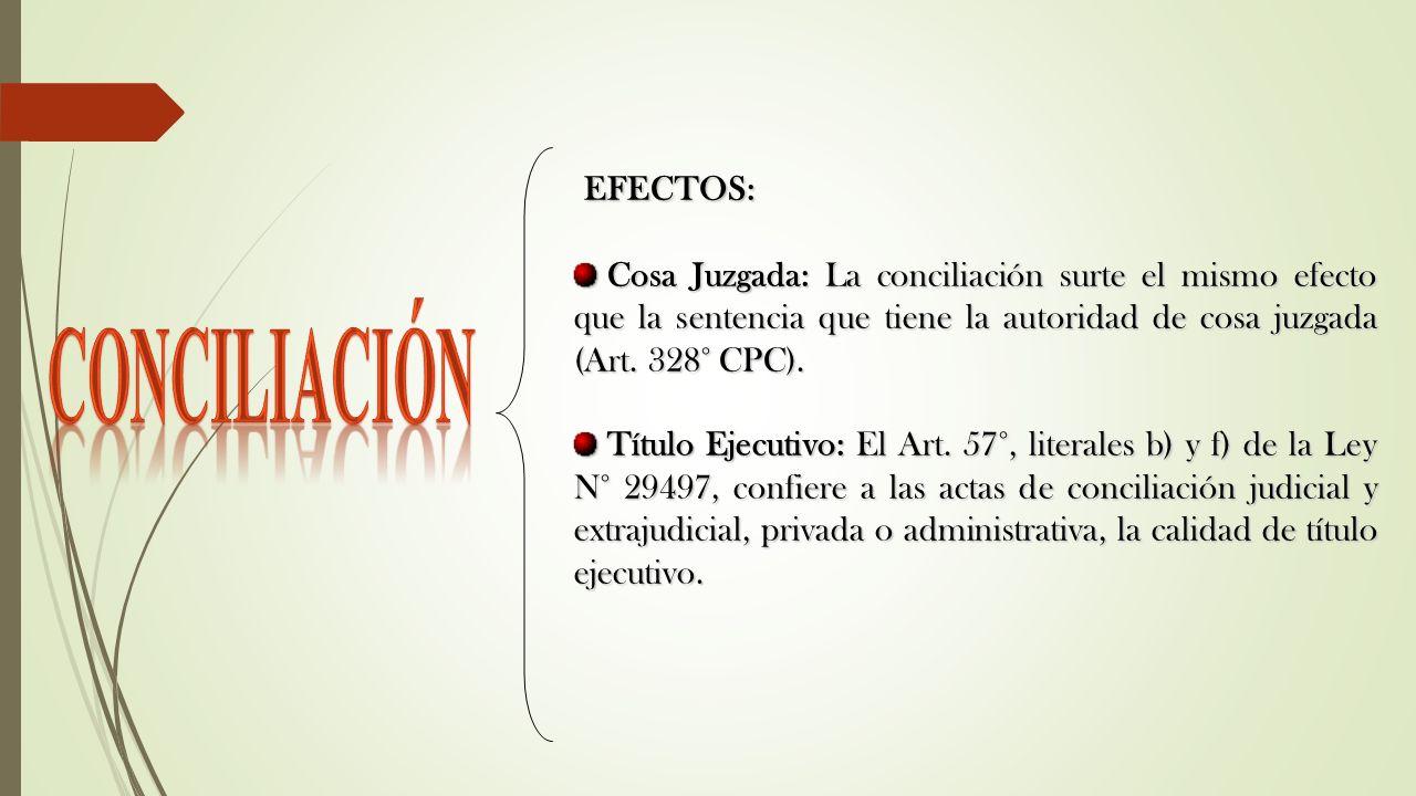 EFECTOS: EFECTOS: Cosa Juzgada: La conciliación surte el mismo efecto que la sentencia que tiene la autoridad de cosa juzgada (Art. 328° CPC). Cosa Ju