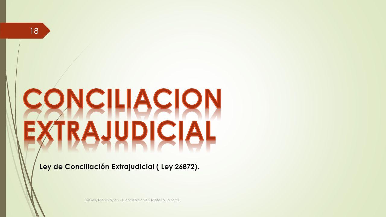 Gisselly Mondragón - Conciliación en Materia Laboral. 18 Ley de Conciliación Extrajudicial ( Ley 26872).