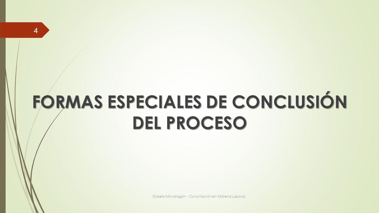 FORMAS ESPECIALES DE CONCLUSIÓN DEL PROCESO Gisselly Mondragón - Conciliación en Materia Laboral. 4