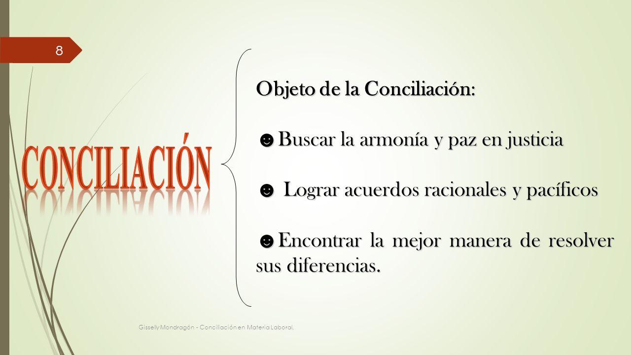Gisselly Mondragón - Conciliación en Materia Laboral. 8 Objeto de la Conciliación: Buscar la armonía y paz en justicia Buscar la armonía y paz en just