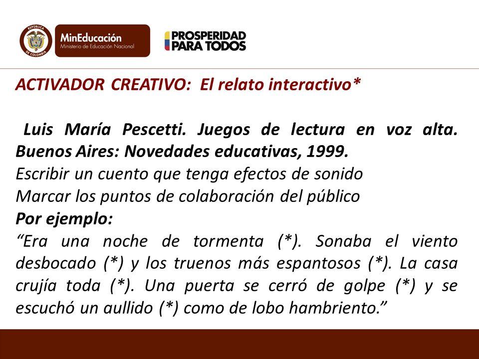 ACTIVADOR CREATIVO: El relato interactivo* Luis María Pescetti. Juegos de lectura en voz alta. Buenos Aires: Novedades educativas, 1999. Escribir un c