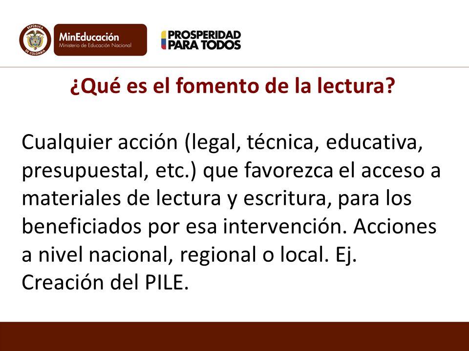 ¿Qué es el fomento de la lectura? Cualquier acción (legal, técnica, educativa, presupuestal, etc.) que favorezca el acceso a materiales de lectura y e