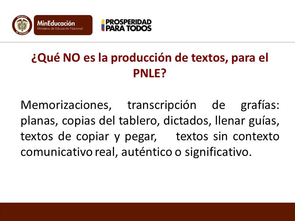 ¿Qué NO es la producción de textos, para el PNLE? Memorizaciones, transcripción de grafías: planas, copias del tablero, dictados, llenar guías, textos