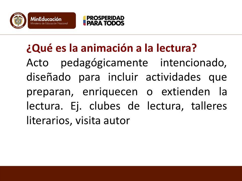 ¿Qué es la animación a la lectura? Acto pedagógicamente intencionado, diseñado para incluir actividades que preparan, enriquecen o extienden la lectur