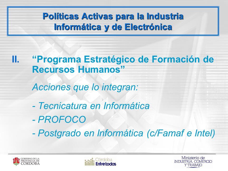 Políticas Activas para la Industria Informática y de Electrónica II.Programa Estratégico de Formación de Recursos Humanos Acciones que lo integran: - Tecnicatura en Informática - PROFOCO - Postgrado en Informática (c/Famaf e Intel)