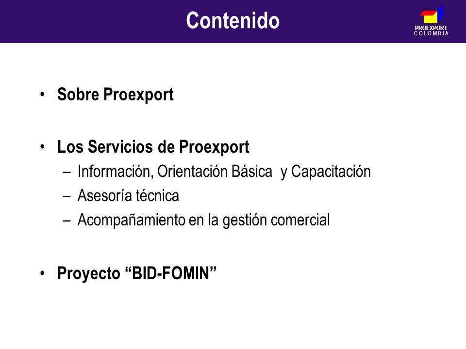 PROEXPORT C O L O M B I A Contenido Sobre Proexport Los Servicios de Proexport –Información, Orientación Básica y Capacitación –Asesoría técnica –Acom