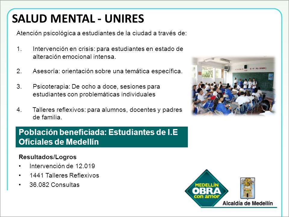 SALUD MENTAL - UNIRES Población beneficiada: Estudiantes de I.E Oficiales de Medellín Atención psicológica a estudiantes de la ciudad a través de: 1.I