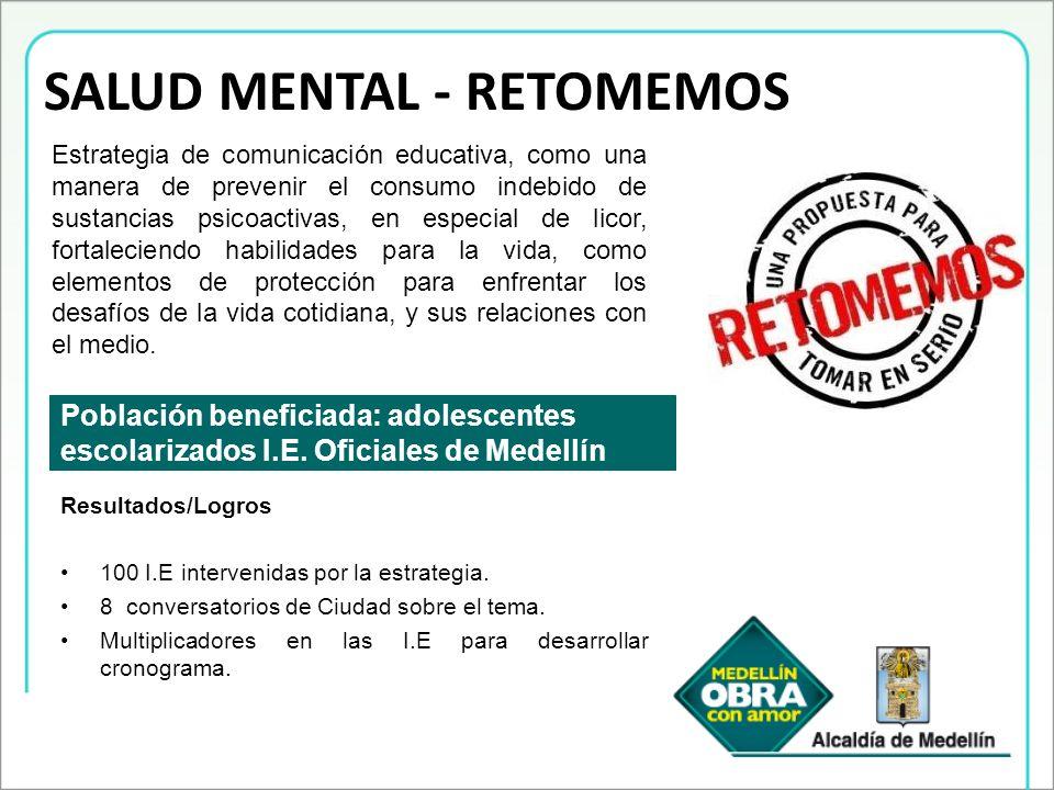SALUD MENTAL - RETOMEMOS Población beneficiada: adolescentes escolarizados I.E. Oficiales de Medellín Estrategia de comunicación educativa, como una m