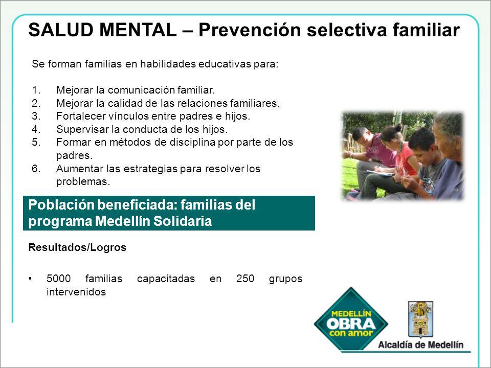 SALUD MENTAL – Prevención selectiva familiar Población beneficiada: familias del programa Medellín Solidaria Se forman familias en habilidades educati