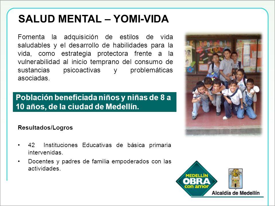 SALUD MENTAL – YOMI-VIDA Población beneficiada niños y niñas de 8 a 10 años, de la ciudad de Medellín. Fomenta la adquisición de estilos de vida salud