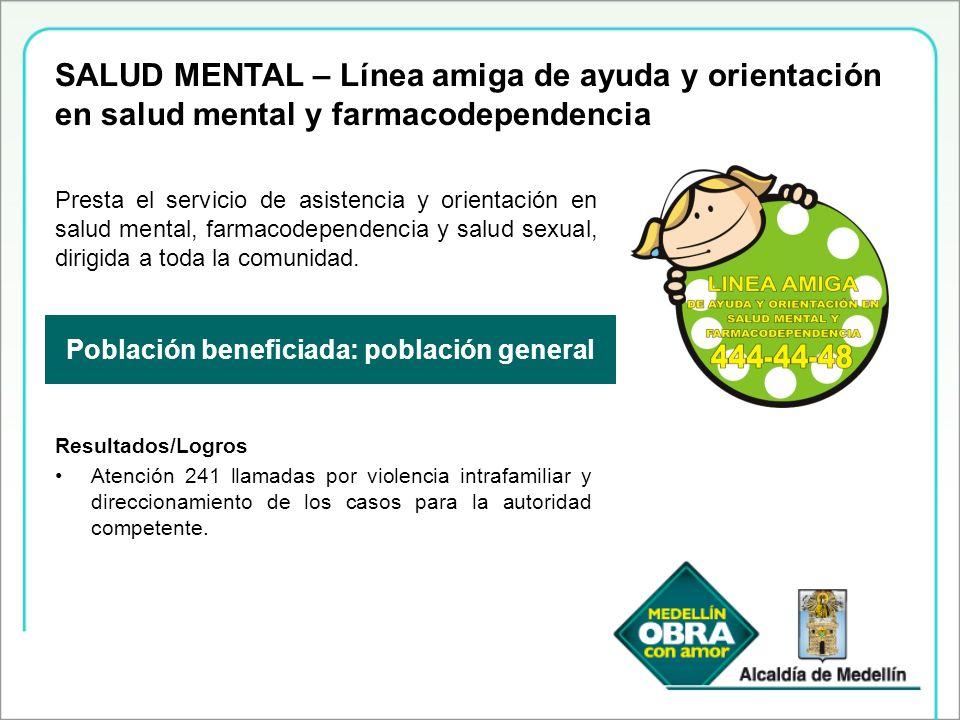 Población beneficiada: población general Presta el servicio de asistencia y orientación en salud mental, farmacodependencia y salud sexual, dirigida a