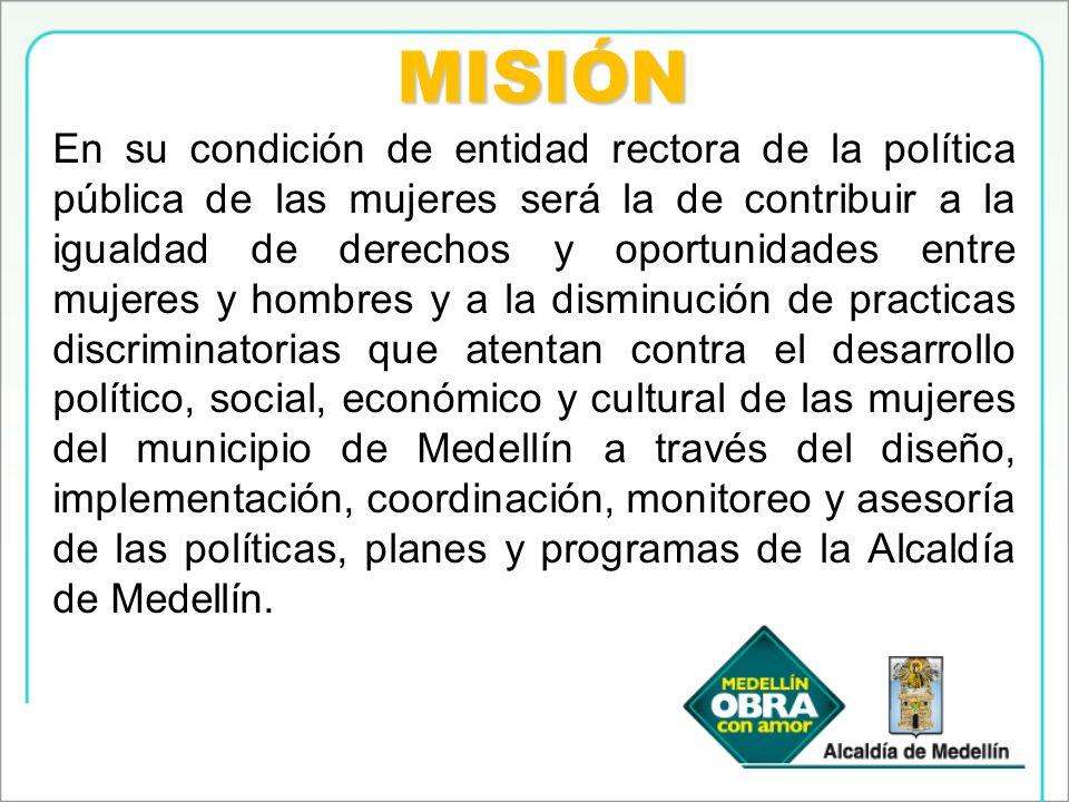 MISIÓN En su condición de entidad rectora de la política pública de las mujeres será la de contribuir a la igualdad de derechos y oportunidades entre