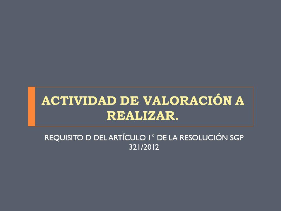 ACTIVIDAD DE VALORACIÓN A REALIZAR. REQUISITO D DEL ARTÍCULO 1° DE LA RESOLUCIÓN SGP 321/2012