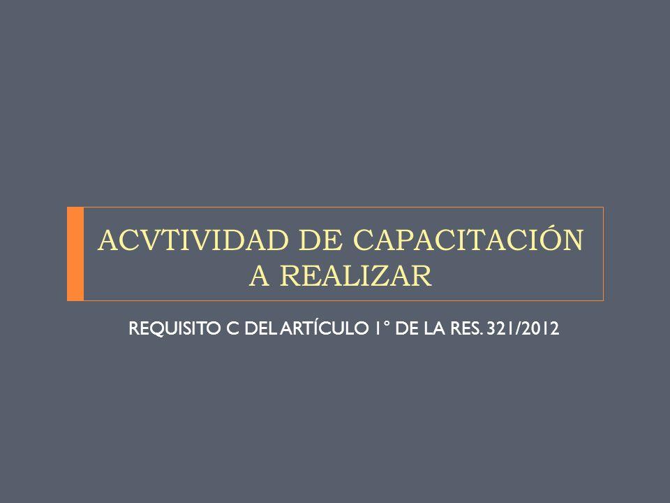ACVTIVIDAD DE CAPACITACIÓN A REALIZAR REQUISITO C DEL ARTÍCULO 1° DE LA RES. 321/2012