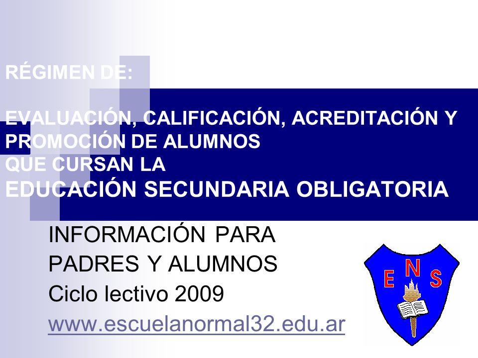 RÉGIMEN DE: EVALUACIÓN, CALIFICACIÓN, ACREDITACIÓN Y PROMOCIÓN DE ALUMNOS QUE CURSAN LA EDUCACIÓN SECUNDARIA OBLIGATORIA INFORMACIÓN PARA PADRES Y ALUMNOS Ciclo lectivo 2009 www.escuelanormal32.edu.ar