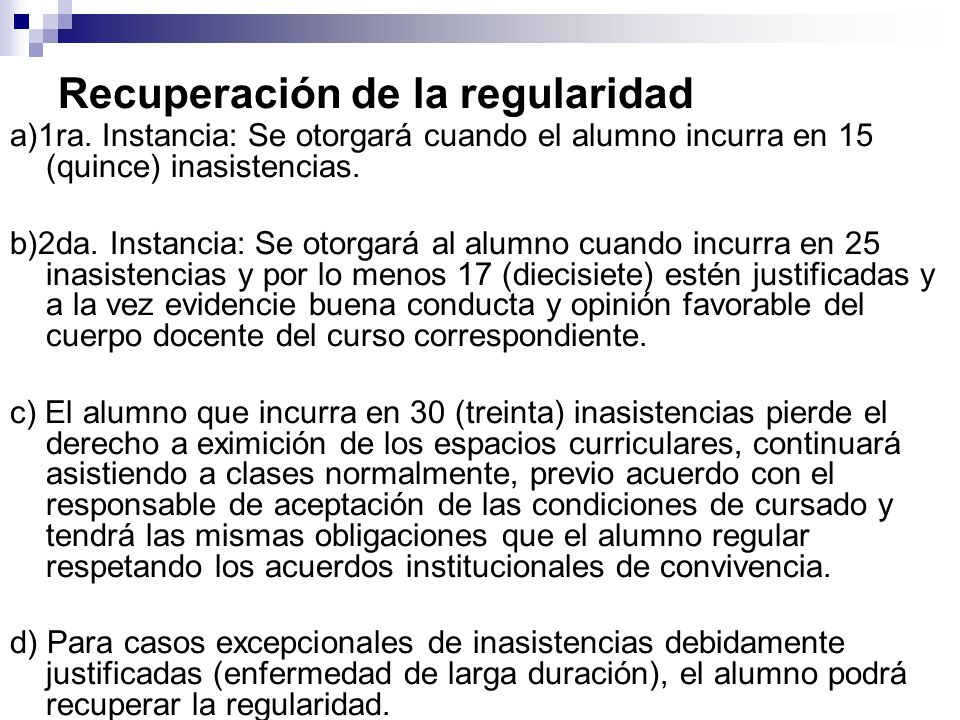 Recuperación de la regularidad a)1ra. Instancia: Se otorgará cuando el alumno incurra en 15 (quince) inasistencias. b)2da. Instancia: Se otorgará al a
