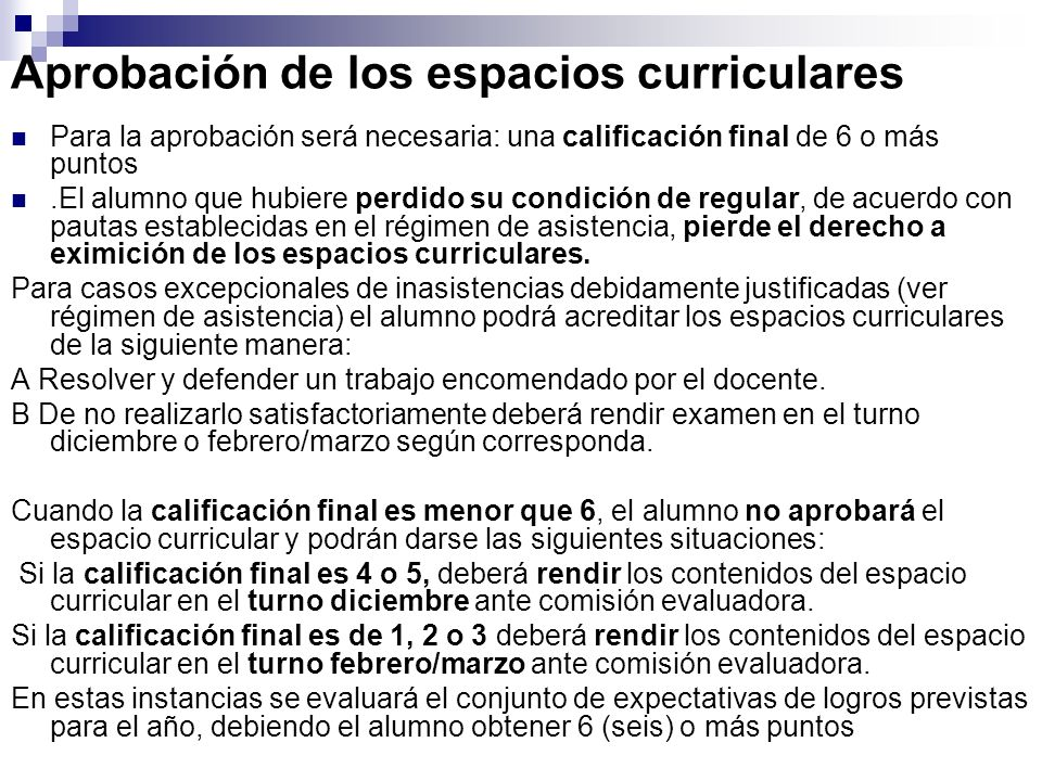 Aprobación de los espacios curriculares Para la aprobación será necesaria: una calificación final de 6 o más puntos.El alumno que hubiere perdido su c