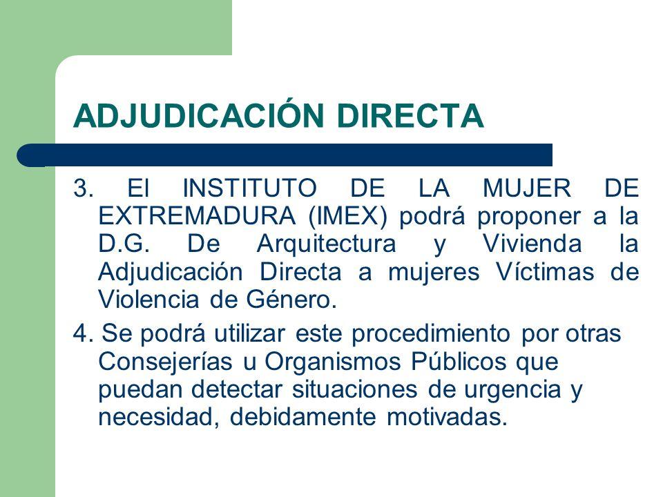 ADJUDICACIÓN DIRECTA 3. El INSTITUTO DE LA MUJER DE EXTREMADURA (IMEX) podrá proponer a la D.G. De Arquitectura y Vivienda la Adjudicación Directa a m