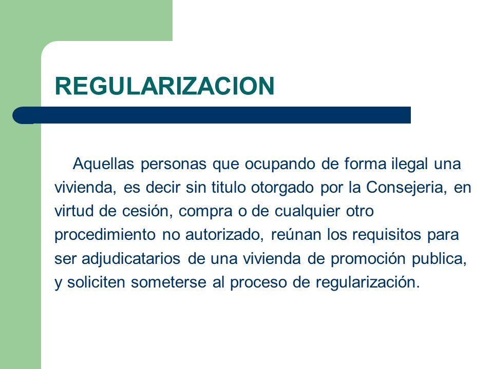 REGULARIZACION Aquellas personas que ocupando de forma ilegal una vivienda, es decir sin titulo otorgado por la Consejeria, en virtud de cesión, compr