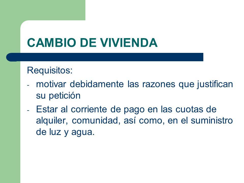 CAMBIO DE VIVIENDA Requisitos: - motivar debidamente las razones que justifican su petición - Estar al corriente de pago en las cuotas de alquiler, co