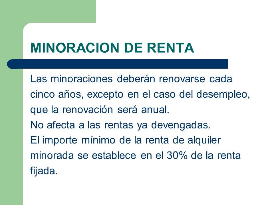 MINORACION DE RENTA Las minoraciones deberán renovarse cada cinco años, excepto en el caso del desempleo, que la renovación será anual. No afecta a la