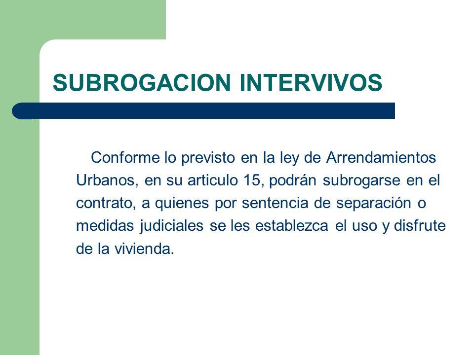 SUBROGACION INTERVIVOS Conforme lo previsto en la ley de Arrendamientos Urbanos, en su articulo 15, podrán subrogarse en el contrato, a quienes por se