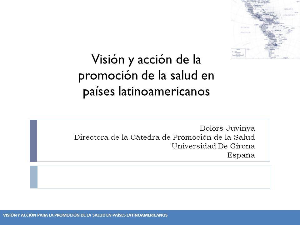 VISIÓN Y ACCIÓN PARA LA PROMOCIÓN DE LA SALUD EN PAÍSES LATINOAMERICANOS Dolors Juvinya Directora de la Cátedra de Promoción de la Salud Universidad De Girona España Visión y acción de la promoción de la salud en países latinoamericanos