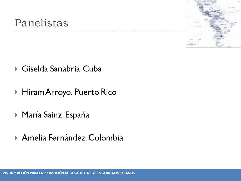VISIÓN Y ACCIÓN PARA LA PROMOCIÓN DE LA SALUD EN PAÍSES LATINOAMERICANOS Panelistas Giselda Sanabria. Cuba Hiram Arroyo. Puerto Rico María Sainz. Espa