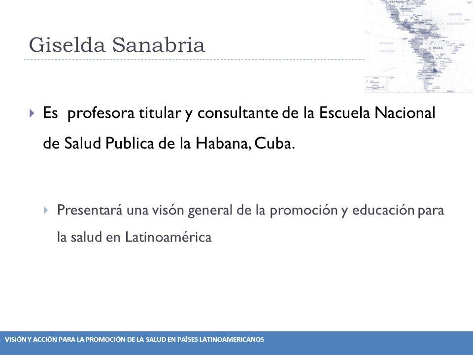 VISIÓN Y ACCIÓN PARA LA PROMOCIÓN DE LA SALUD EN PAÍSES LATINOAMERICANOS Giselda Sanabria Es profesora titular y consultante de la Escuela Nacional de