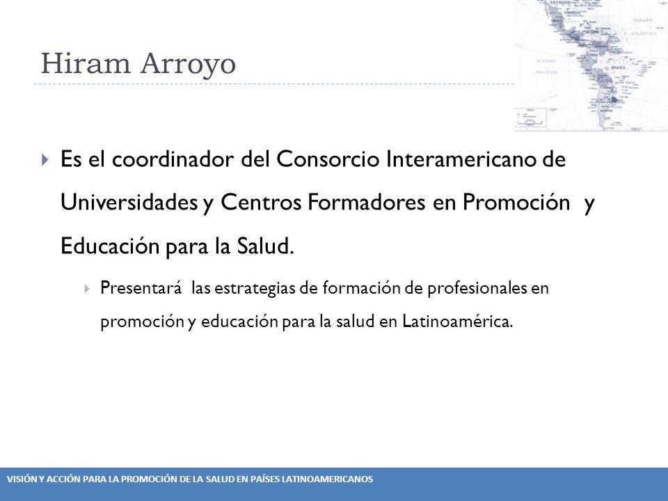 VISIÓN Y ACCIÓN PARA LA PROMOCIÓN DE LA SALUD EN PAÍSES LATINOAMERICANOS Hiram Arroyo Es el coordinador del Consorcio Interamericano de Universidades y Centros Formadores en Promoción y Educación para la Salud.