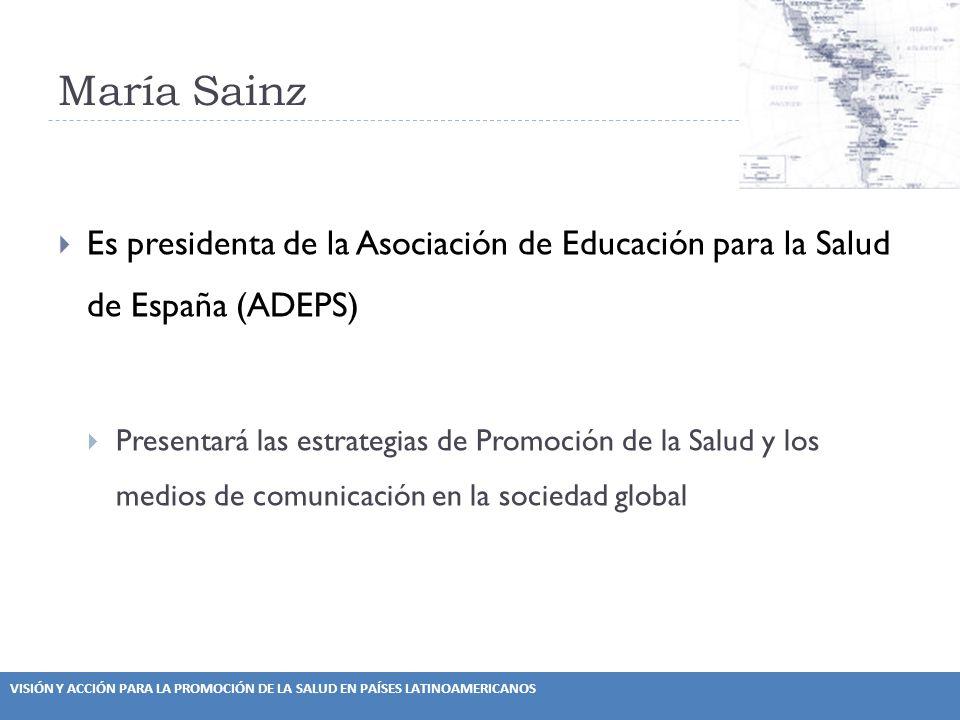 VISIÓN Y ACCIÓN PARA LA PROMOCIÓN DE LA SALUD EN PAÍSES LATINOAMERICANOS María Sainz Es presidenta de la Asociación de Educación para la Salud de España (ADEPS) Presentará las estrategias de Promoción de la Salud y los medios de comunicación en la sociedad global