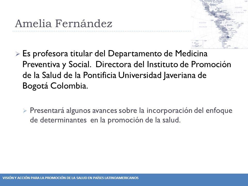 VISIÓN Y ACCIÓN PARA LA PROMOCIÓN DE LA SALUD EN PAÍSES LATINOAMERICANOS Amelia Fernández Es profesora titular del Departamento de Medicina Preventiva y Social.