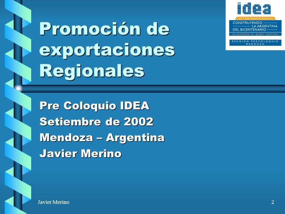 2 Promoción de exportaciones Regionales Pre Coloquio IDEA Setiembre de 2002 Mendoza – Argentina Javier Merino