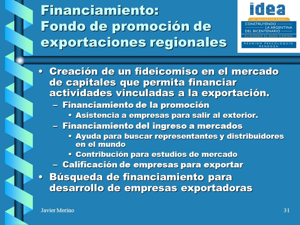Javier Merino31 Financiamiento: Fondo de promoción de exportaciones regionales Creación de un fideicomiso en el mercado de capitales que permita financiar actividades vinculadas a la exportación.Creación de un fideicomiso en el mercado de capitales que permita financiar actividades vinculadas a la exportación.