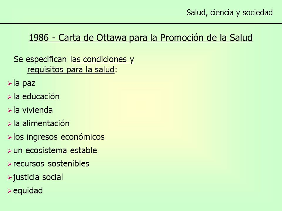 1986 - Carta de Ottawa para la Promoción de la Salud Se especifican las condiciones y requisitos para la salud: la paz la educación la vivienda la alimentación los ingresos económicos un ecosistema estable recursos sostenibles justicia social equidad Salud, ciencia y sociedad Se planteas acciones en cinco áreas prioritarias: - Establecer una política pública saludable.