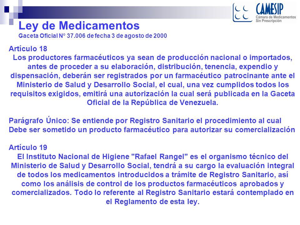 Ley de Medicamentos Gaceta Oficial Nº 37.006 de fecha 3 de agosto de 2000 Artículo 18 Los productores farmacéuticos ya sean de producción nacional o importados, antes de proceder a su elaboración, distribución, tenencia, expendio y dispensación, deberán ser registrados por un farmacéutico patrocinante ante el Ministerio de Salud y Desarrollo Social, el cual, una vez cumplidos todos los requisitos exigidos, emitirá una autorización la cual será publicada en la Gaceta Oficial de la República de Venezuela.