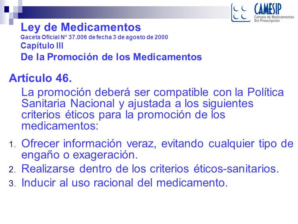 Ley de Medicamentos Gaceta Oficial Nº 37.006 de fecha 3 de agosto de 2000 Capítulo III De la Promoción de los Medicamentos Artículo 46. La promoción d