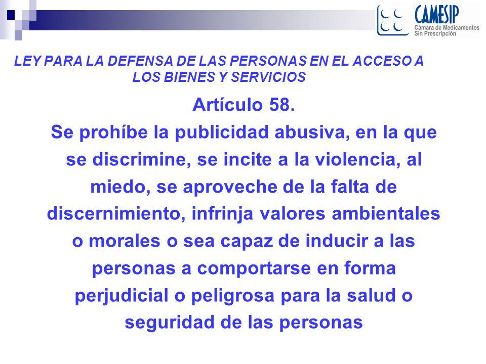 LEY PARA LA DEFENSA DE LAS PERSONAS EN EL ACCESO A LOS BIENES Y SERVICIOS Artículo 58. Se prohíbe la publicidad abusiva, en la que se discrimine, se i
