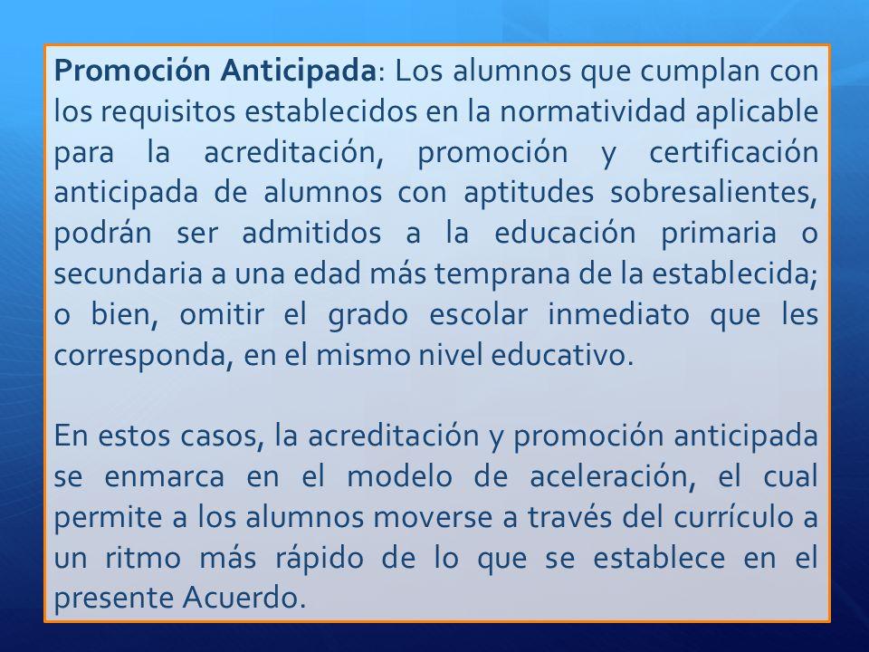 Promoción Anticipada: Los alumnos que cumplan con los requisitos establecidos en la normatividad aplicable para la acreditación, promoción y certifica