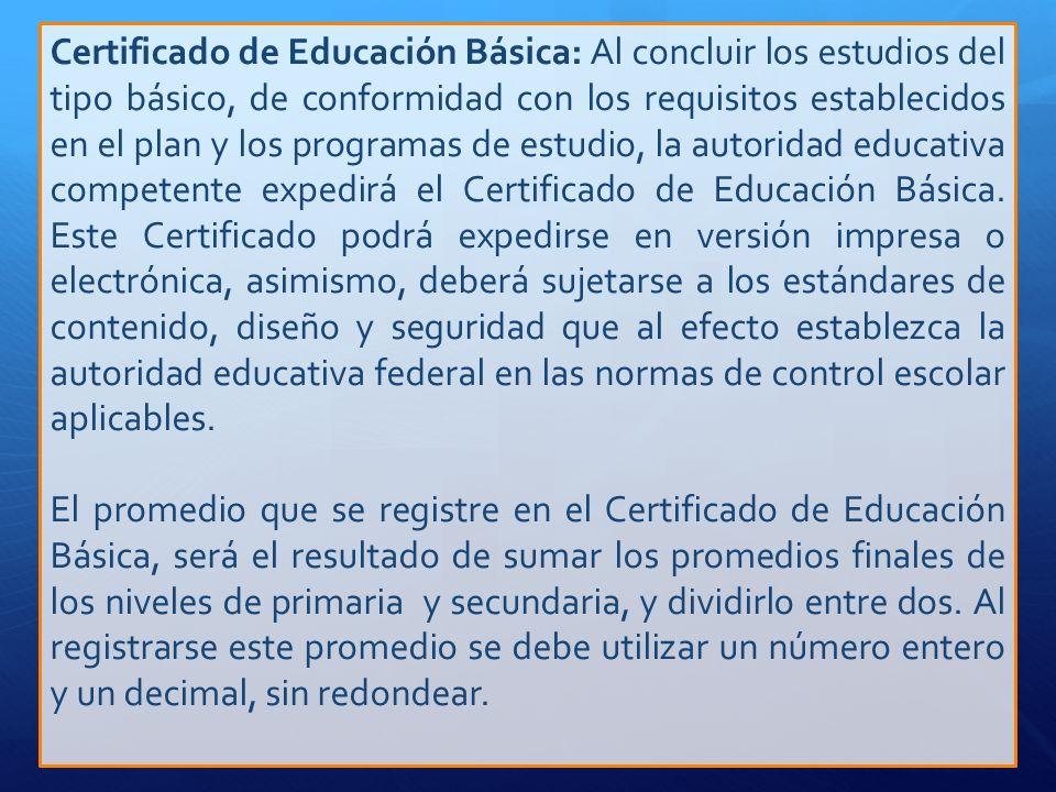 Certificado de Educación Básica: Al concluir los estudios del tipo básico, de conformidad con los requisitos establecidos en el plan y los programas d