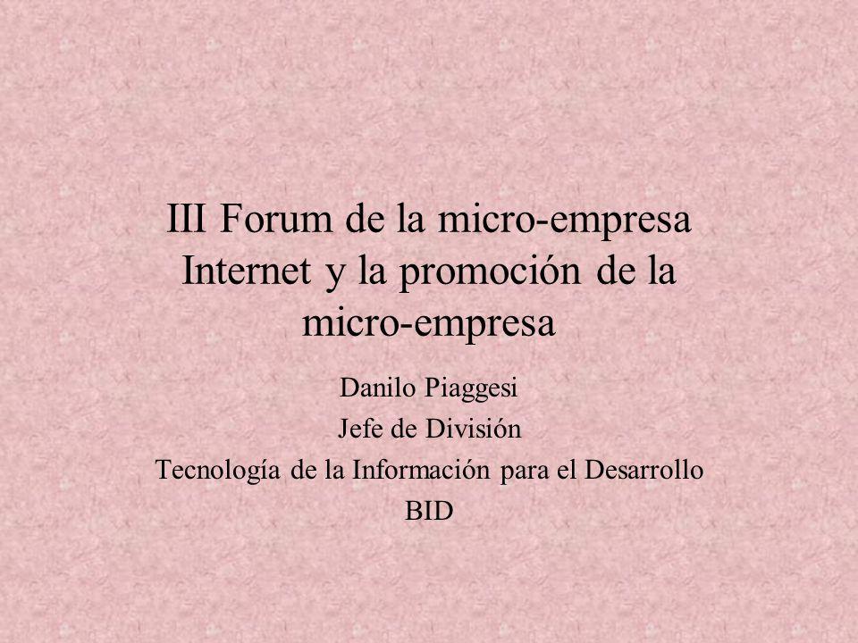 III Forum de la micro-empresa Internet y la promoción de la micro-empresa Danilo Piaggesi Jefe de División Tecnología de la Información para el Desarrollo BID