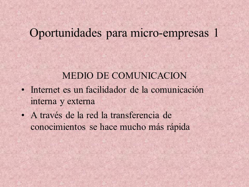Oportunidades para micro-empresas 1 MEDIO DE COMUNICACION Internet es un facilidador de la comunicación interna y externa A través de la red la transferencia de conocimientos se hace mucho más rápida