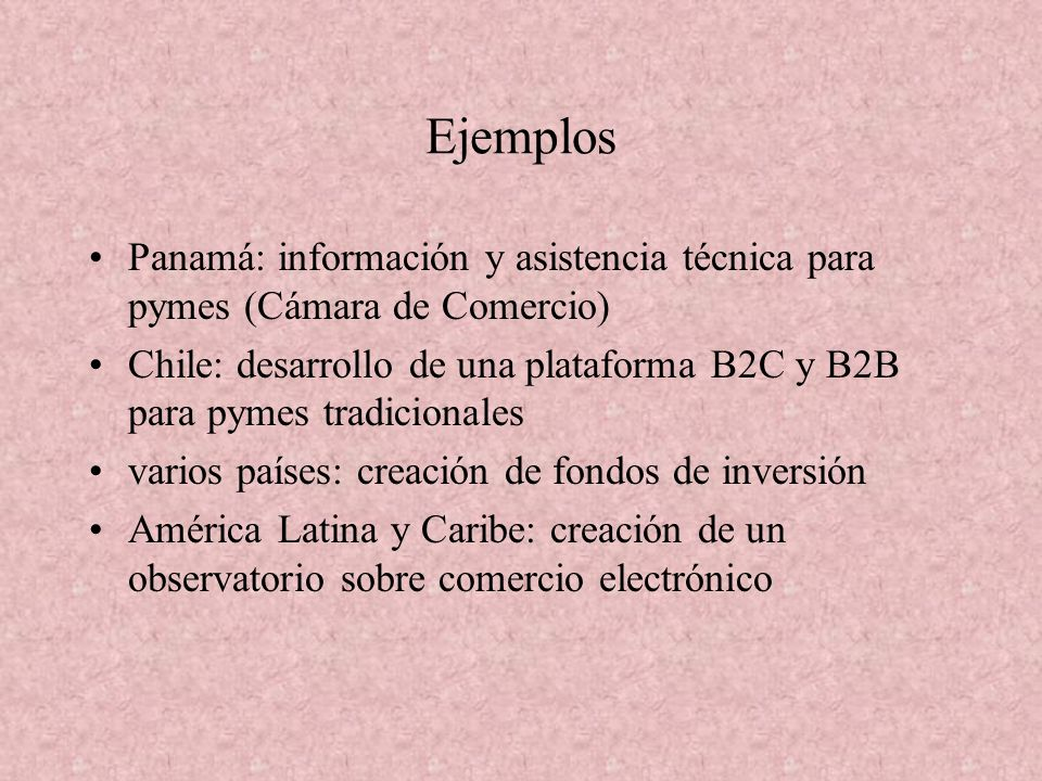 Ejemplos Panamá: información y asistencia técnica para pymes (Cámara de Comercio) Chile: desarrollo de una plataforma B2C y B2B para pymes tradicionales varios países: creación de fondos de inversión América Latina y Caribe: creación de un observatorio sobre comercio electrónico