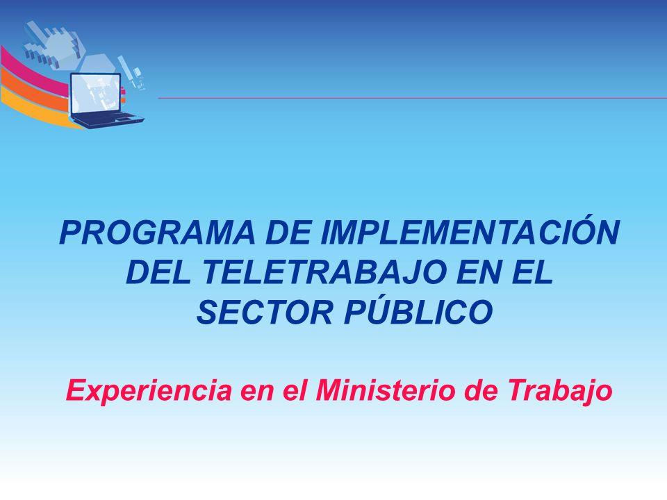 PROGRAMA DE IMPLEMENTACIÓN DEL TELETRABAJO EN EL SECTOR PÚBLICO Experiencia en el Ministerio de Trabajo