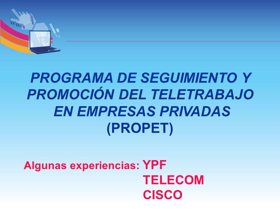 PROGRAMA DE SEGUIMIENTO Y PROMOCIÓN DEL TELETRABAJO EN EMPRESAS PRIVADAS (PROPET) Algunas experiencias: YPF TELECOM CISCO