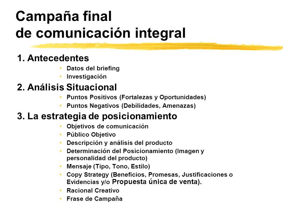 Campaña final de comunicación integral 1. Antecedentes Datos del briefing Investigación 2. Análisis Situacional Puntos Positivos (Fortalezas y Oportun
