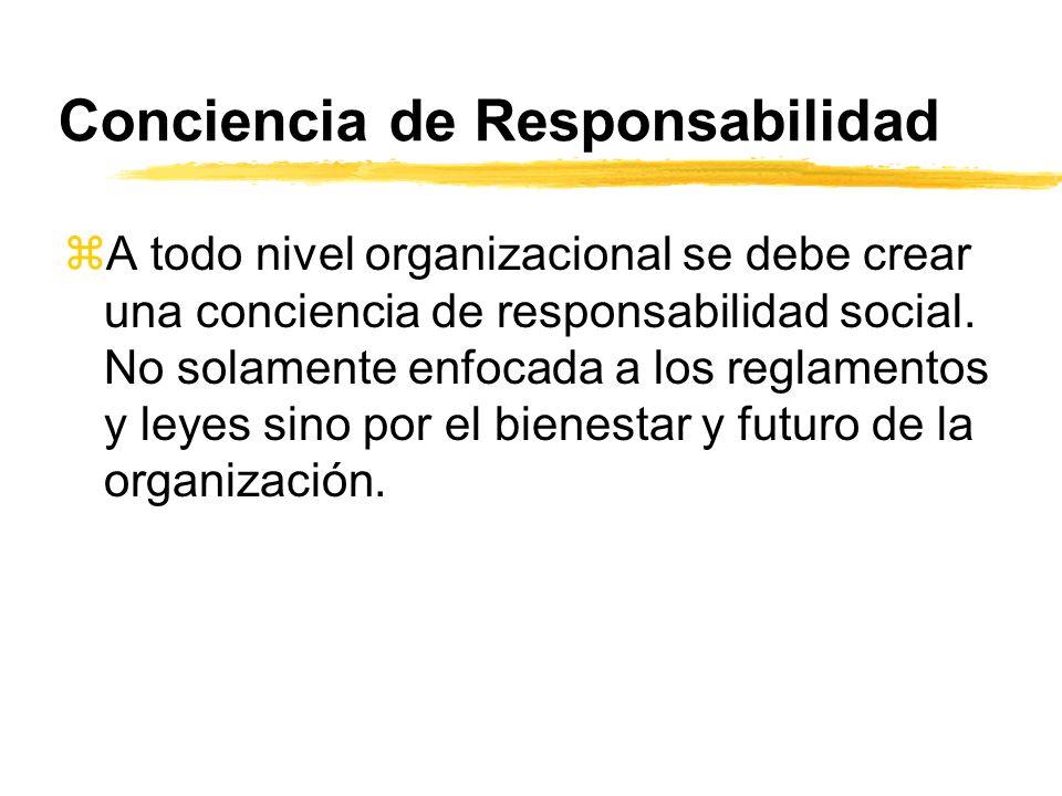 Conciencia de Responsabilidad zA todo nivel organizacional se debe crear una conciencia de responsabilidad social. No solamente enfocada a los reglame