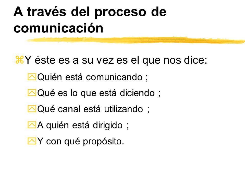 A través del proceso de comunicación zY éste es a su vez es el que nos dice: yQuién está comunicando ; yQué es lo que está diciendo ; yQué canal está